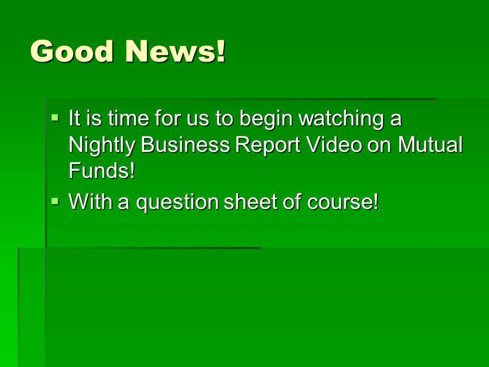 Good News. It is time for us to begin watching a Nightly Business Report Video on Mutual Funds.