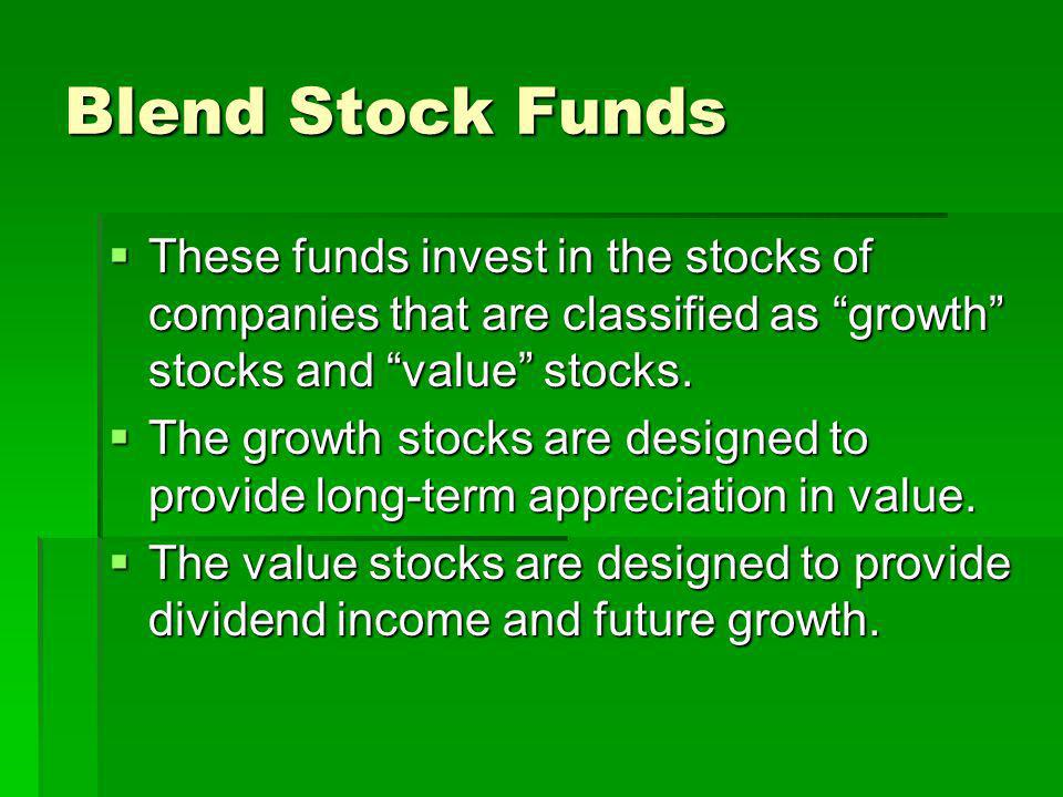 Blend Stock Funds These funds invest in the stocks of companies that are classified as growth stocks and value stocks.