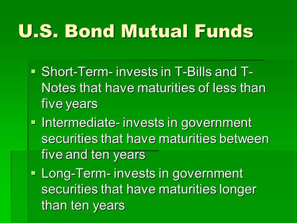 U.S. Bond Mutual Funds Short-Term- invests in T-Bills and T-Notes that have maturities of less than five years.