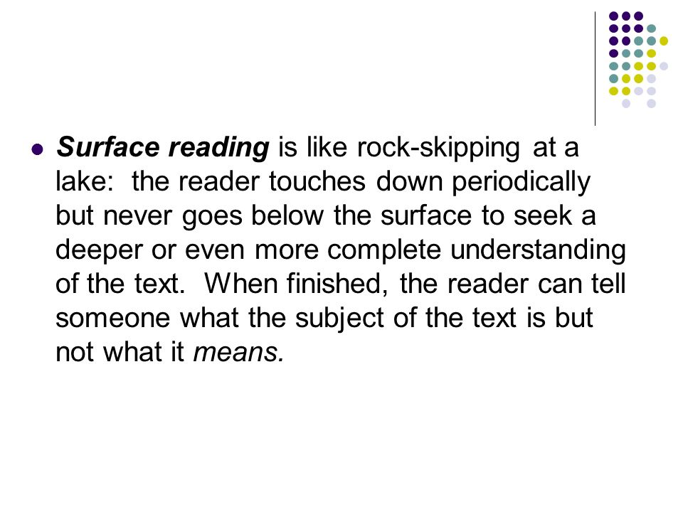 Surface reading is like rock-skipping at a lake: the reader touches down periodically but never goes below the surface to seek a deeper or even more complete understanding of the text.