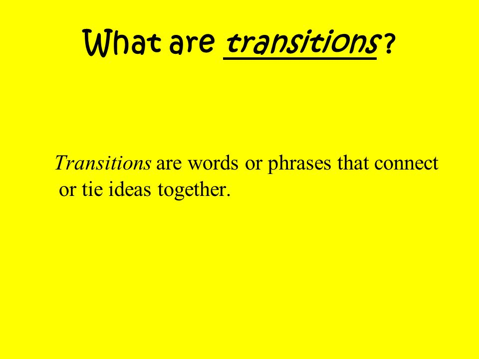 What are transitions Transitions are words or phrases that connect or tie ideas together.