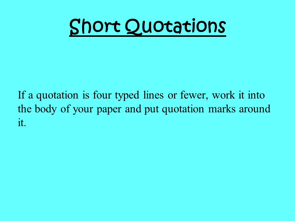Short Quotations If a quotation is four typed lines or fewer, work it into the body of your paper and put quotation marks around it.
