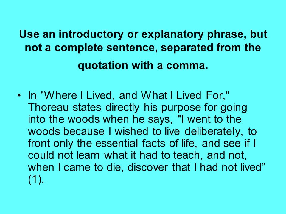 Use an introductory or explanatory phrase, but not a complete sentence, separated from the quotation with a comma.
