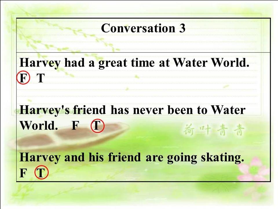 Conversation 3 Harvey had a great time at Water World. F T. Harvey s friend has never been to Water World. F T.