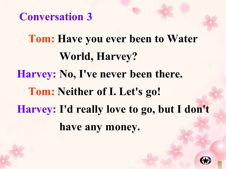 Conversation 3 Tom: Have you ever been to Water World, Harvey Harvey: No, I ve never been there. Tom: Neither of I. Let s go!