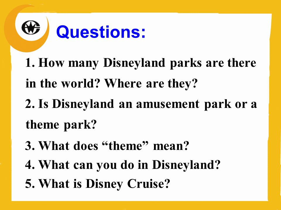 Questions: 1. How many Disneyland parks are there in the world Where are they 2. Is Disneyland an amusement park or a theme park