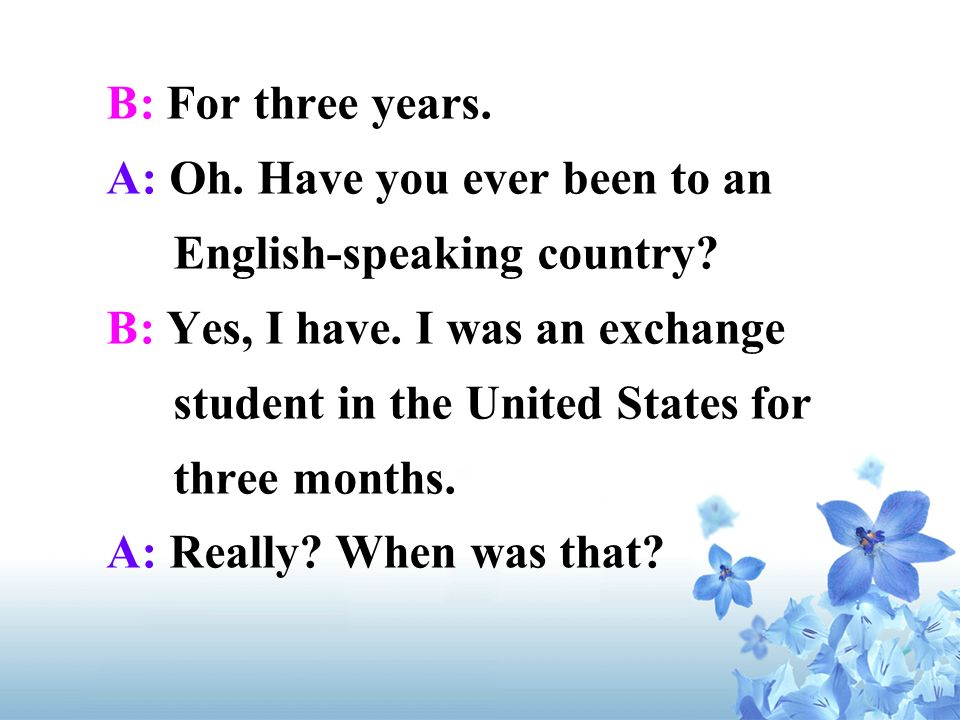 B: For three years. A: Oh. Have you ever been to an English-speaking country
