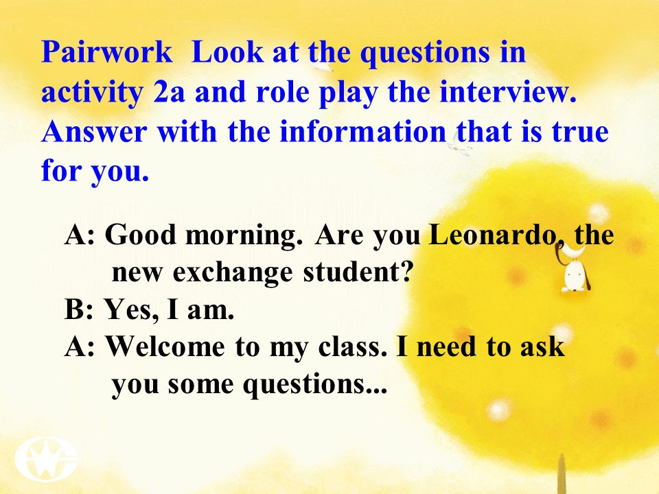 Pairwork Look at the questions in activity 2a and role play the interview. Answer with the information that is true for you.