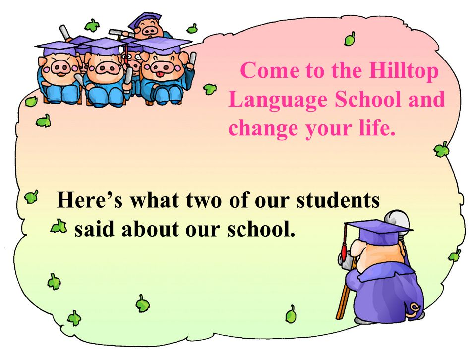 Come to the Hilltop Language School and change your life.