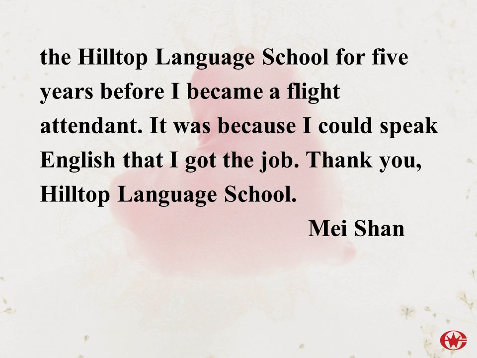 the Hilltop Language School for five years before I became a flight attendant. It was because I could speak English that I got the job. Thank you, Hilltop Language School.