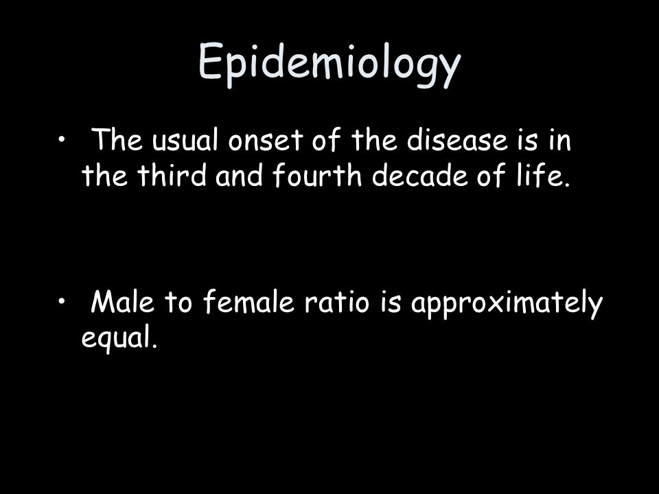 Epidemiology The usual onset of the disease is in the third and fourth decade of life.