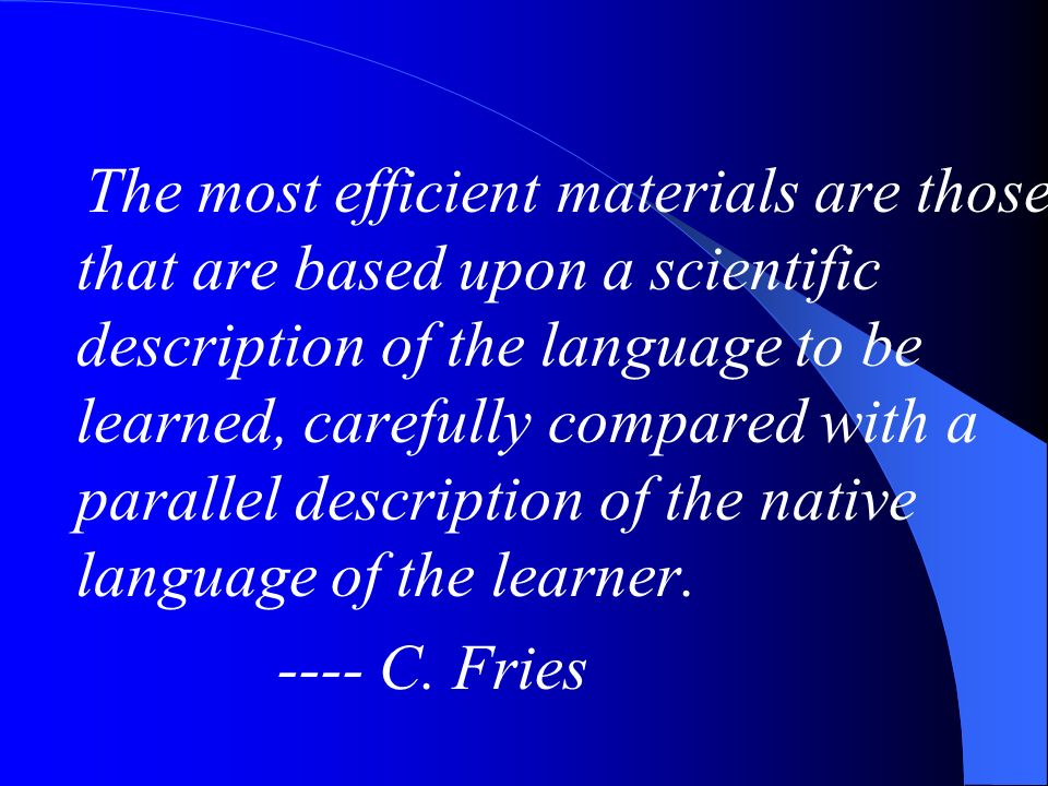 The most efficient materials are those that are based upon a scientific description of the language to be learned, carefully compared with a parallel description of the native language of the learner.