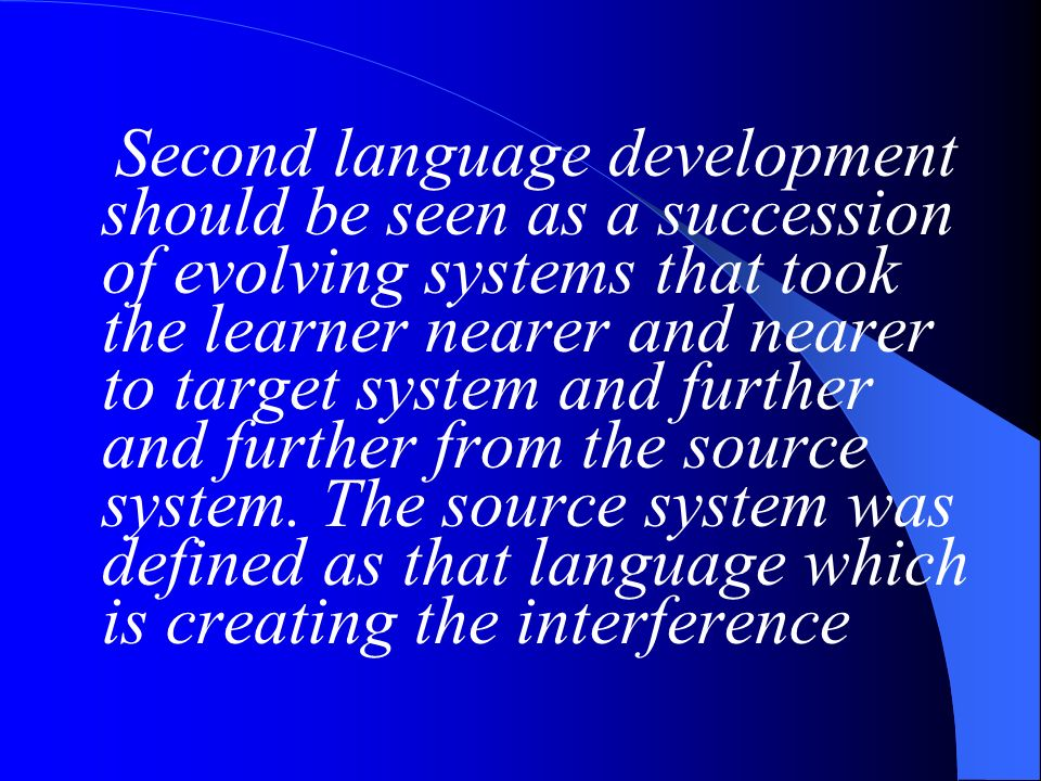 Second language development should be seen as a succession of evolving systems that took the learner nearer and nearer to target system and further and further from the source system.