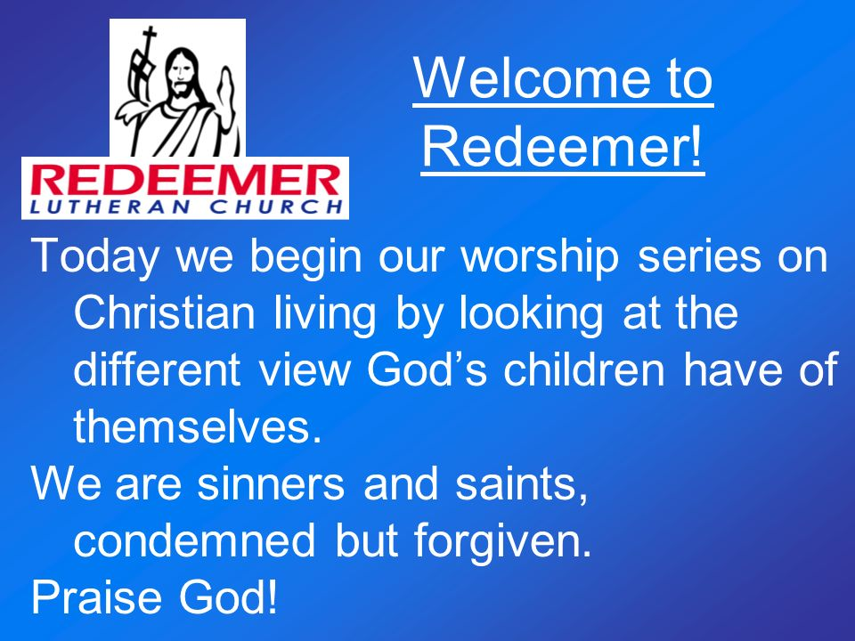 Welcome to Redeemer! Today we begin our worship series on Christian living by looking at the different view God's children have of themselves.