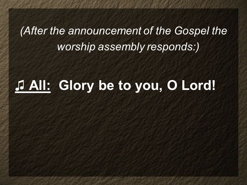 (After the announcement of the Gospel the worship assembly responds:)