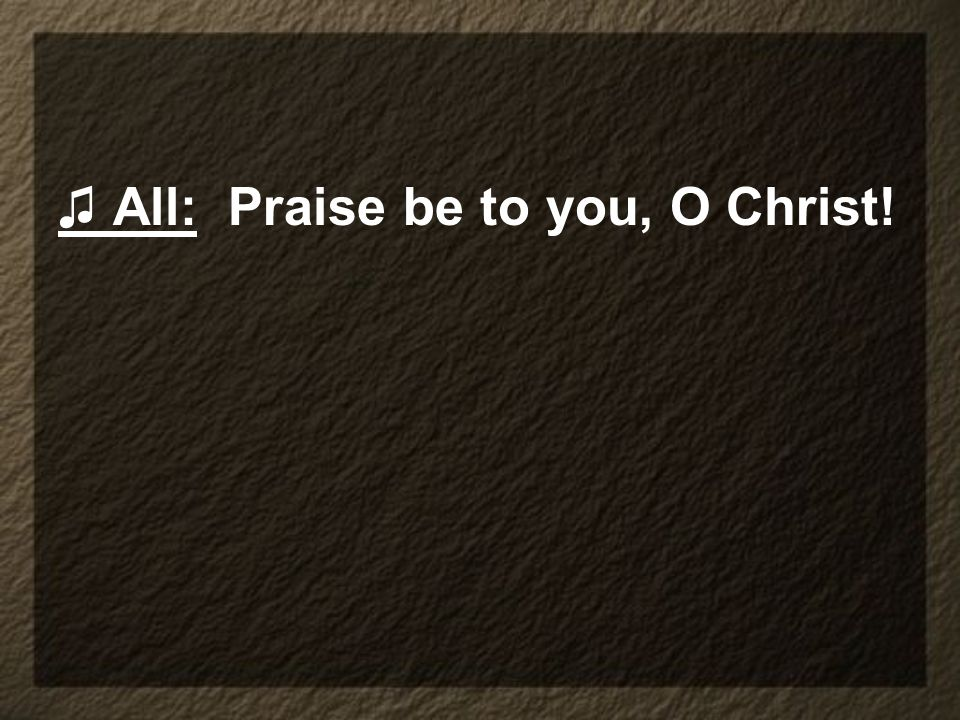 ♫ All: Praise be to you, O Christ!