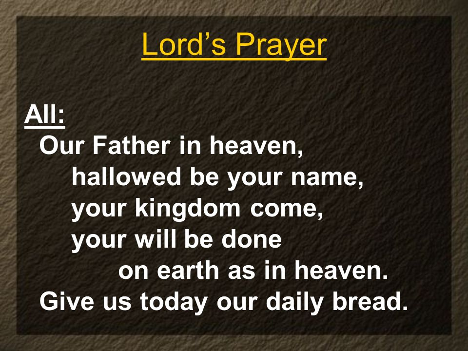 Lord's Prayer All: Our Father in heaven, hallowed be your name,