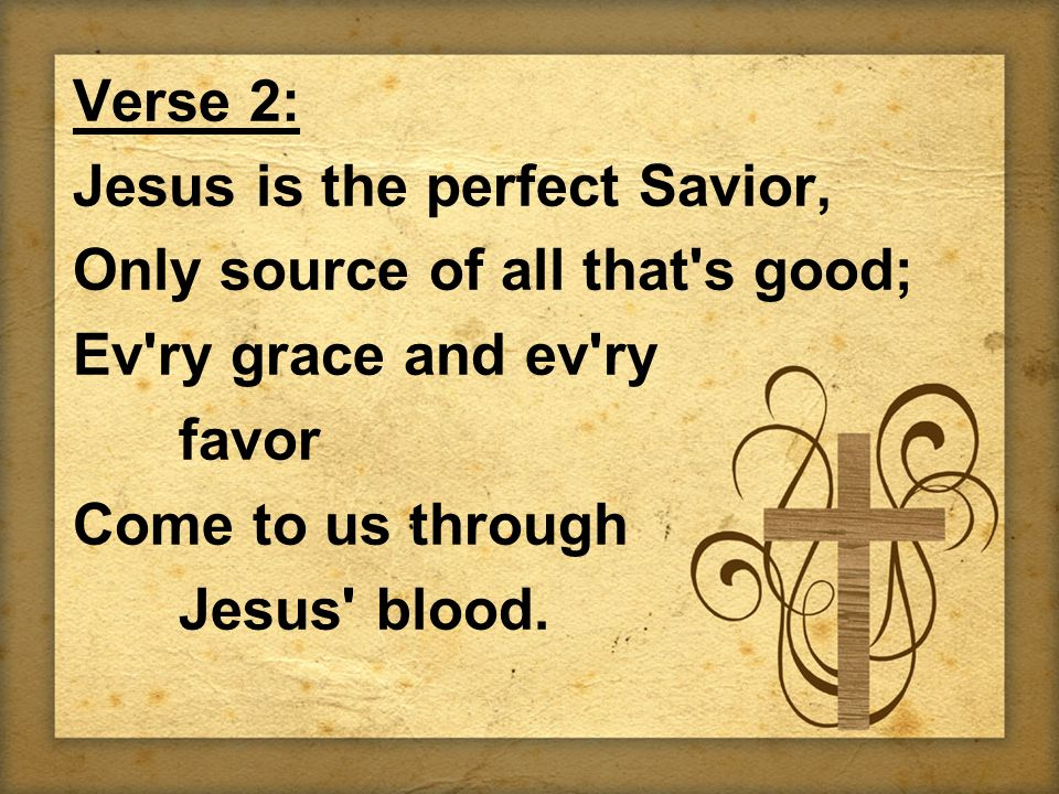Verse 2: Jesus is the perfect Savior, Only source of all that s good; Ev ry grace and ev ry favor Come to us through Jesus blood.