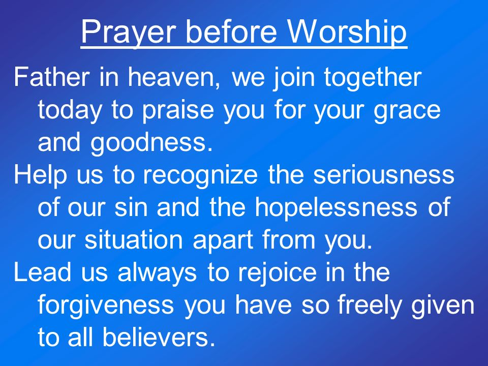 Prayer before Worship Father in heaven, we join together today to praise you for your grace and goodness.