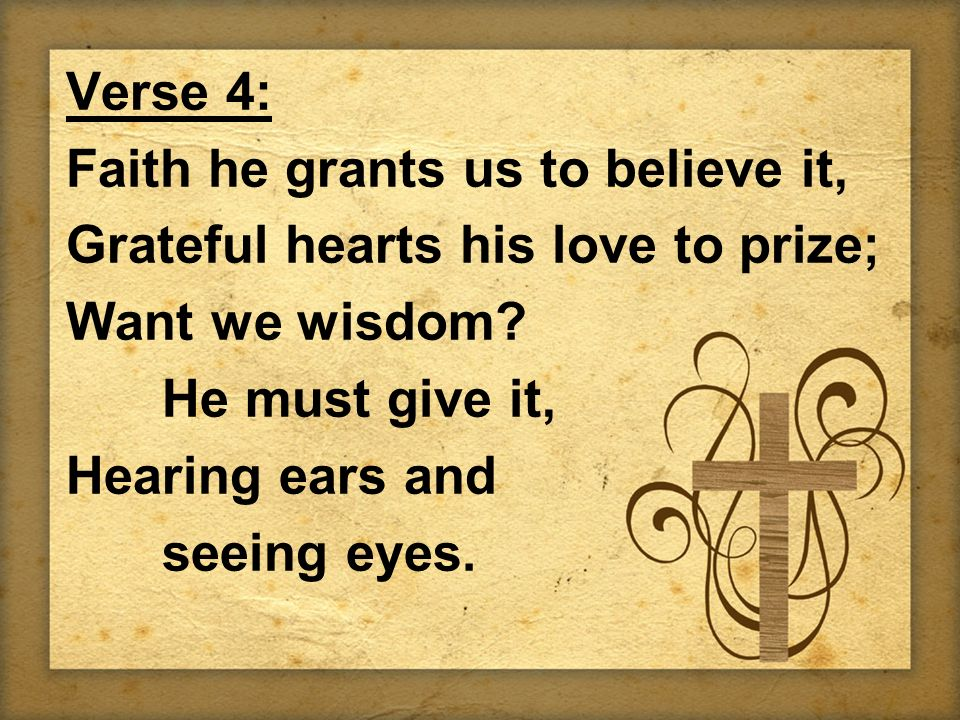Verse 4: Faith he grants us to believe it, Grateful hearts his love to prize; Want we wisdom.