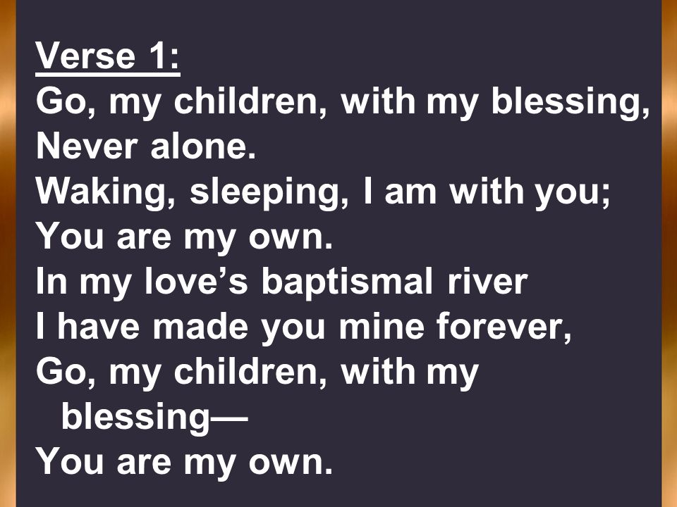 Verse 1: Go, my children, with my blessing, Never alone. Waking, sleeping, I am with you; You are my own.