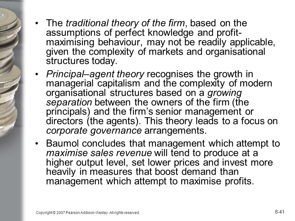 The traditional theory of the firm, based on the assumptions of perfect knowledge and profit-maximising behaviour, may not be readily applicable, given the complexity of markets and organisational structures today.