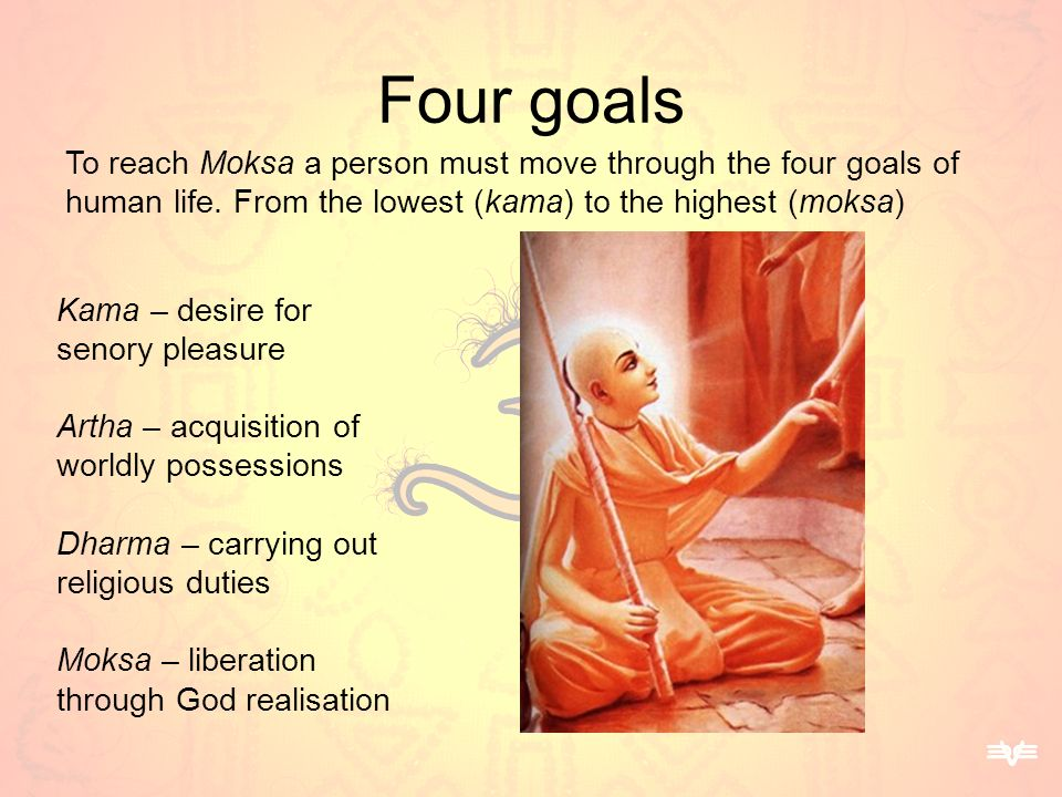 Four goals To reach Moksa a person must move through the four goals of human life. From the lowest (kama) to the highest (moksa)