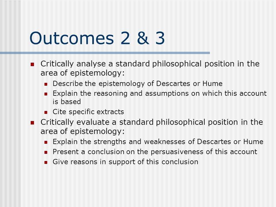 Outcomes 2 & 3 Critically analyse a standard philosophical position in the area of epistemology: Describe the epistemology of Descartes or Hume.