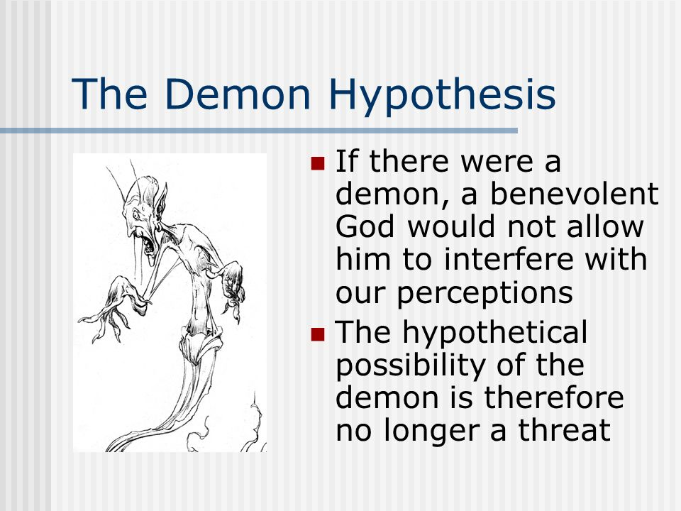 The Demon Hypothesis If there were a demon, a benevolent God would not allow him to interfere with our perceptions.