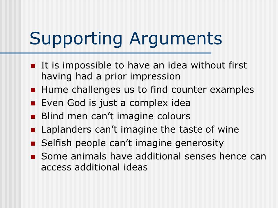 Supporting Arguments It is impossible to have an idea without first having had a prior impression. Hume challenges us to find counter examples.
