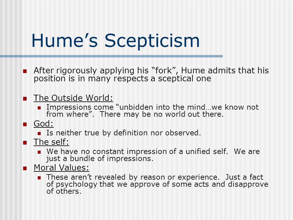 Hume's Scepticism After rigorously applying his fork , Hume admits that his position is in many respects a sceptical one.