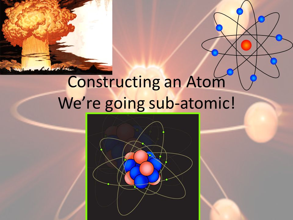 Constructing an Atom We're going sub-atomic!