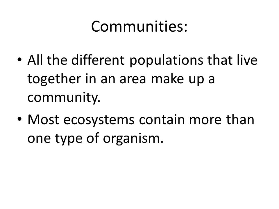 Communities: All the different populations that live together in an area make up a community.