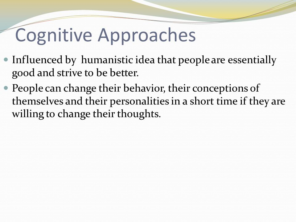 Cognitive Approaches Influenced by humanistic idea that people are essentially good and strive to be better.