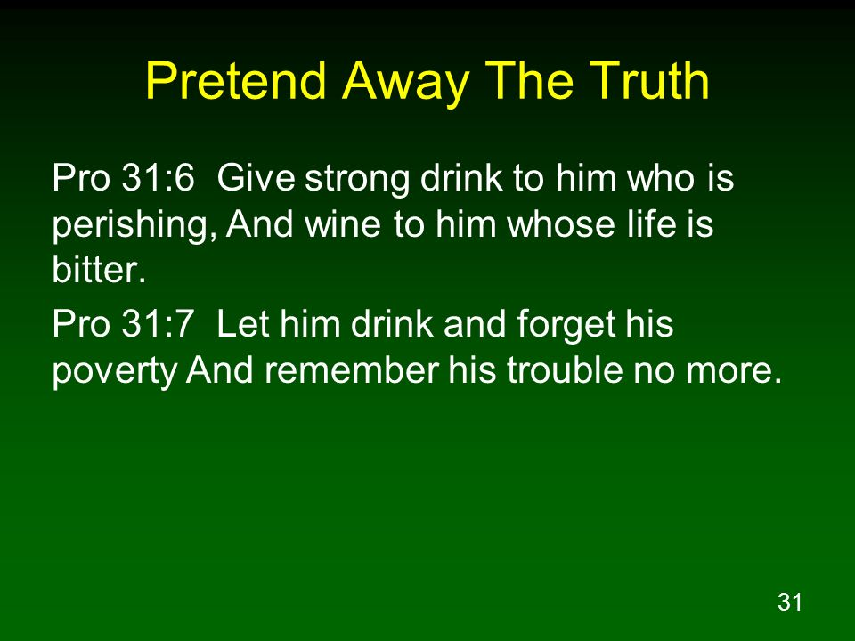 Pretend Away The Truth Pro 31:6 Give strong drink to him who is perishing, And wine to him whose life is bitter.