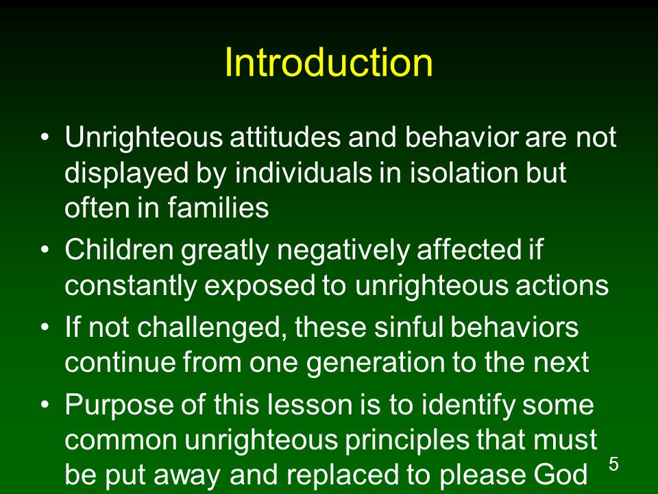 Introduction Unrighteous attitudes and behavior are not displayed by individuals in isolation but often in families.