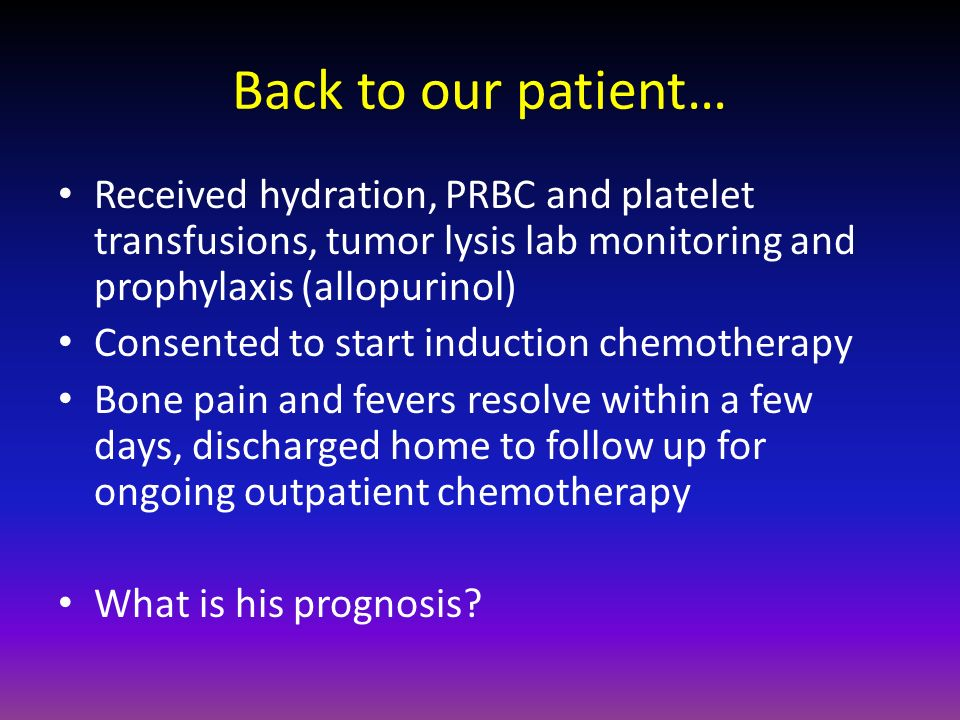 Back to our patient… Received hydration, PRBC and platelet transfusions, tumor lysis lab monitoring and prophylaxis (allopurinol)