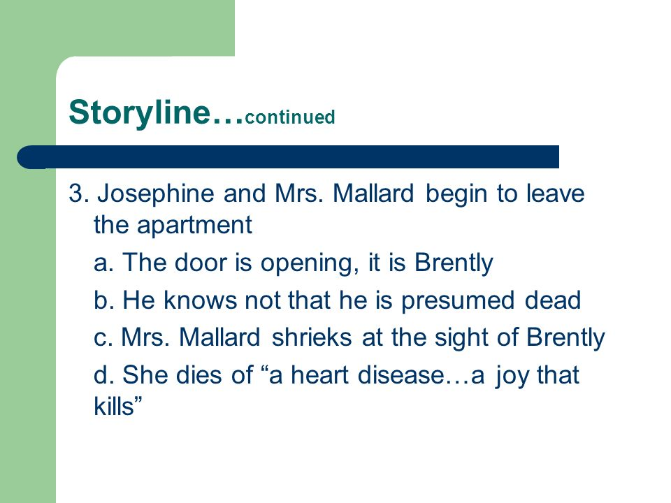 Storyline…continued 3. Josephine and Mrs. Mallard begin to leave the apartment. a. The door is opening, it is Brently.