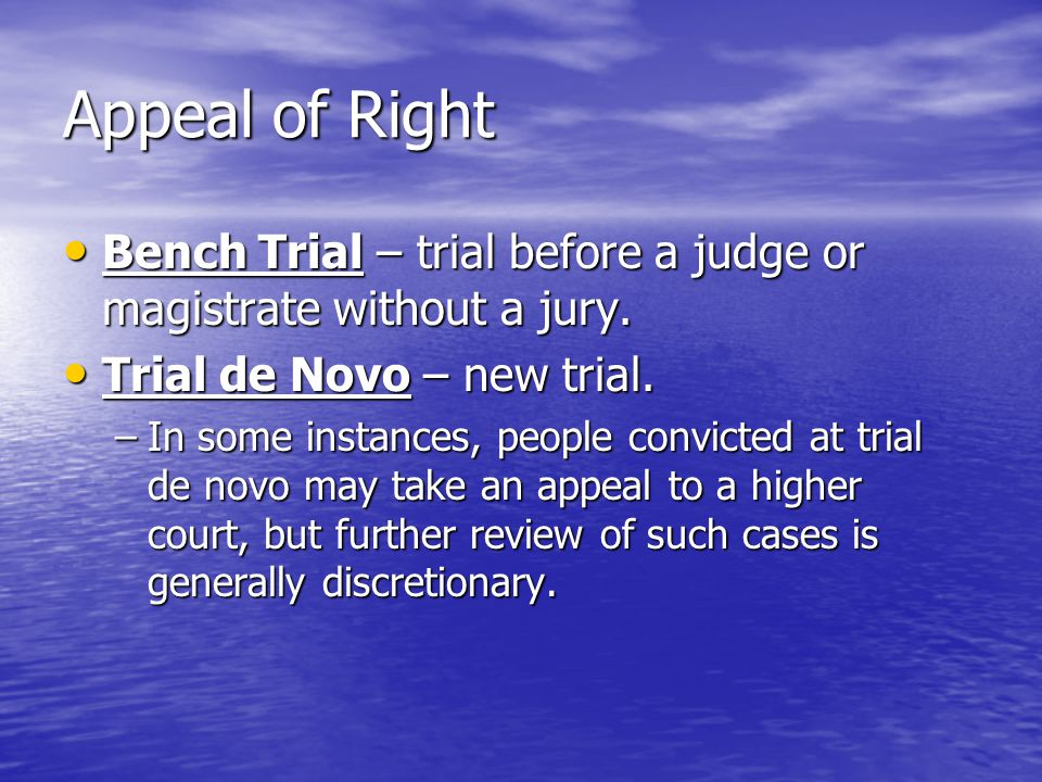 Appeal of Right Bench Trial – trial before a judge or magistrate without a jury. Trial de Novo – new trial.