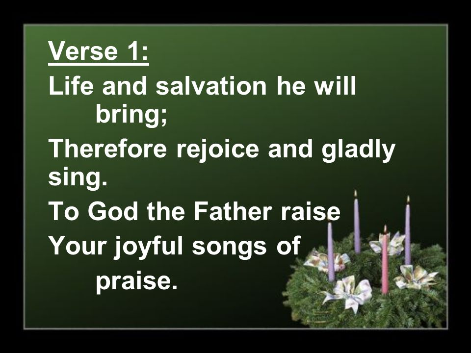 Verse 1: Life and salvation he will bring; Therefore rejoice and gladly sing. To God the Father raise.