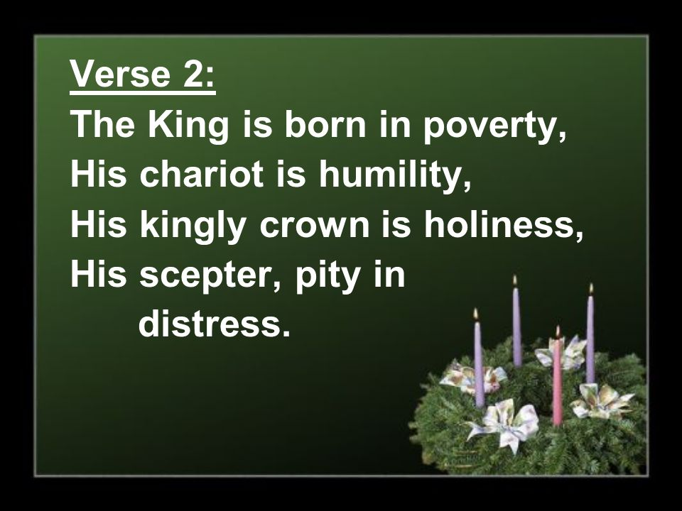 Verse 2: The King is born in poverty, His chariot is humility, His kingly crown is holiness, His scepter, pity in.