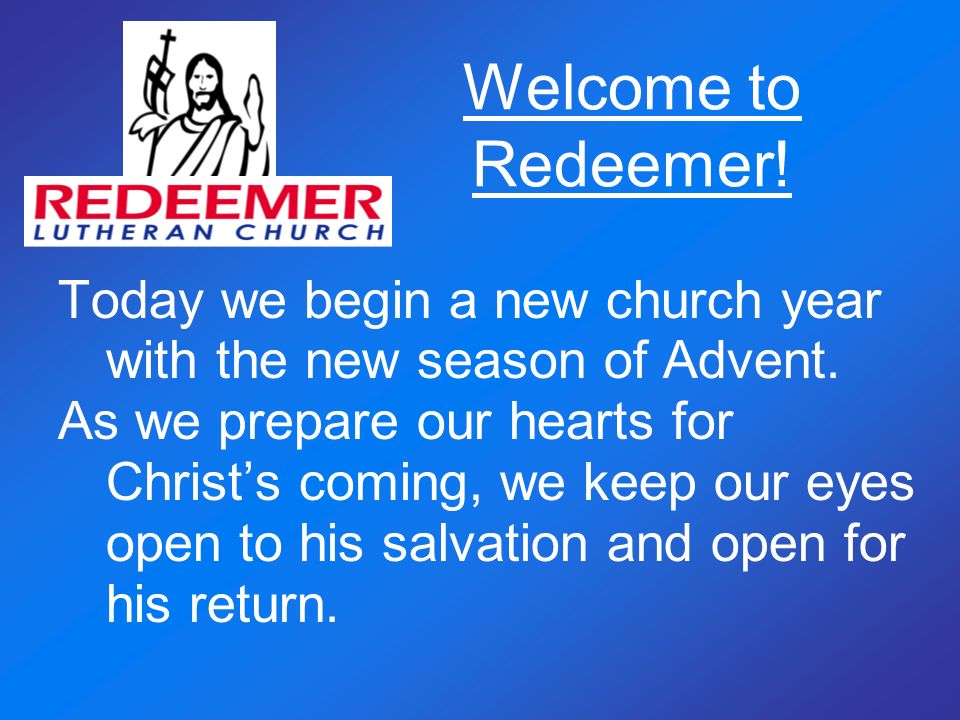 Welcome to Redeemer! Today we begin a new church year with the new season of Advent.