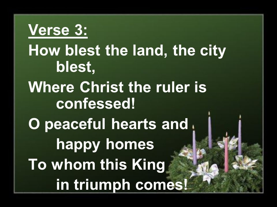 Verse 3: How blest the land, the city blest, Where Christ the ruler is confessed! O peaceful hearts and.