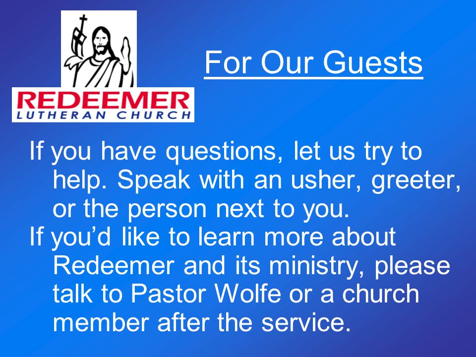 For Our Guests If you have questions, let us try to help. Speak with an usher, greeter, or the person next to you.