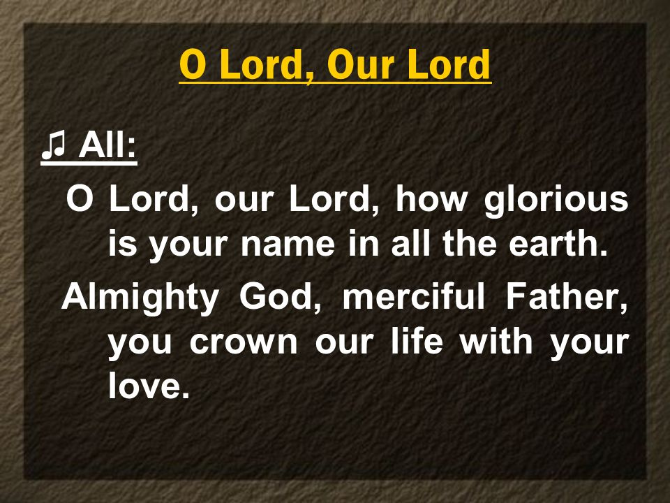 O Lord, Our Lord ♫ All: O Lord, our Lord, how glorious is your name in all the earth.