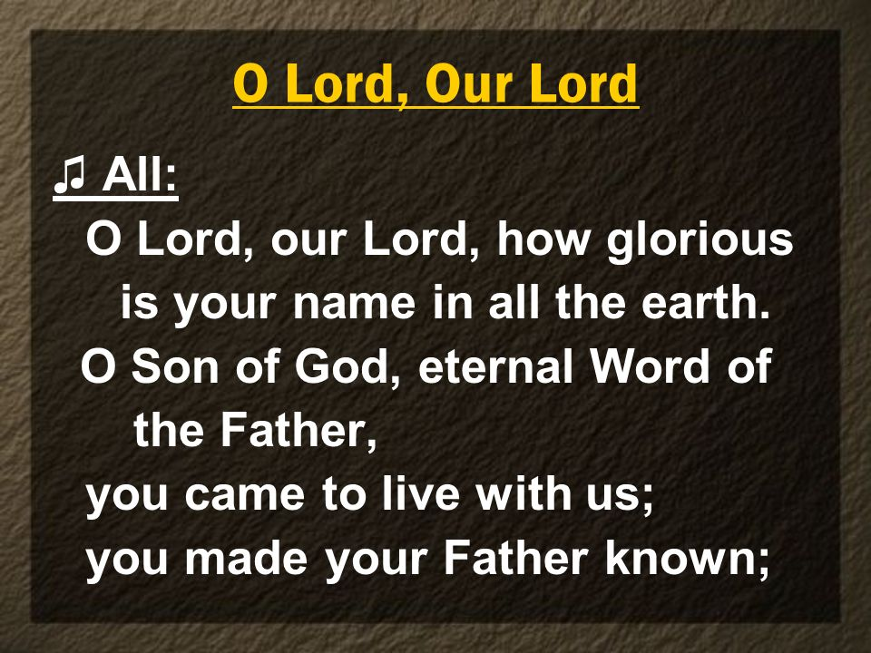 O Lord, Our Lord ♫ All: O Lord, our Lord, how glorious