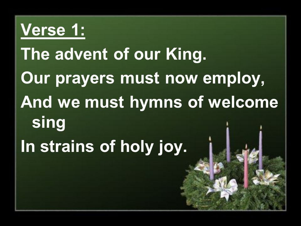 Verse 1: The advent of our King. Our prayers must now employ, And we must hymns of welcome sing.
