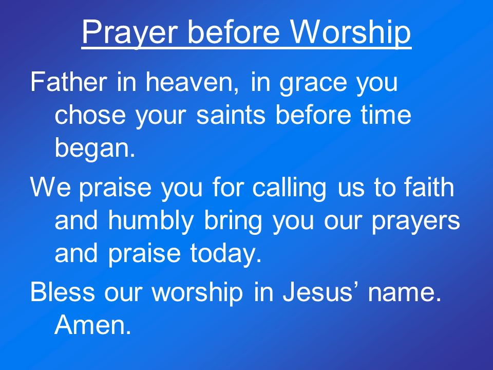 Prayer before Worship Father in heaven, in grace you chose your saints before time began.
