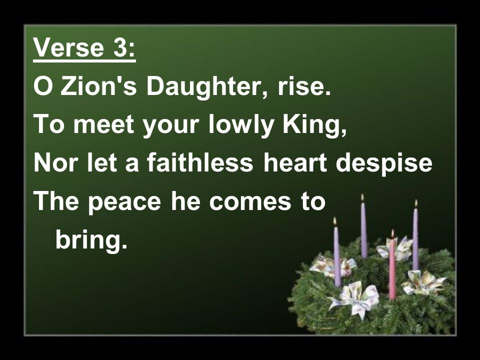 Verse 3: O Zion s Daughter, rise. To meet your lowly King, Nor let a faithless heart despise. The peace he comes to.