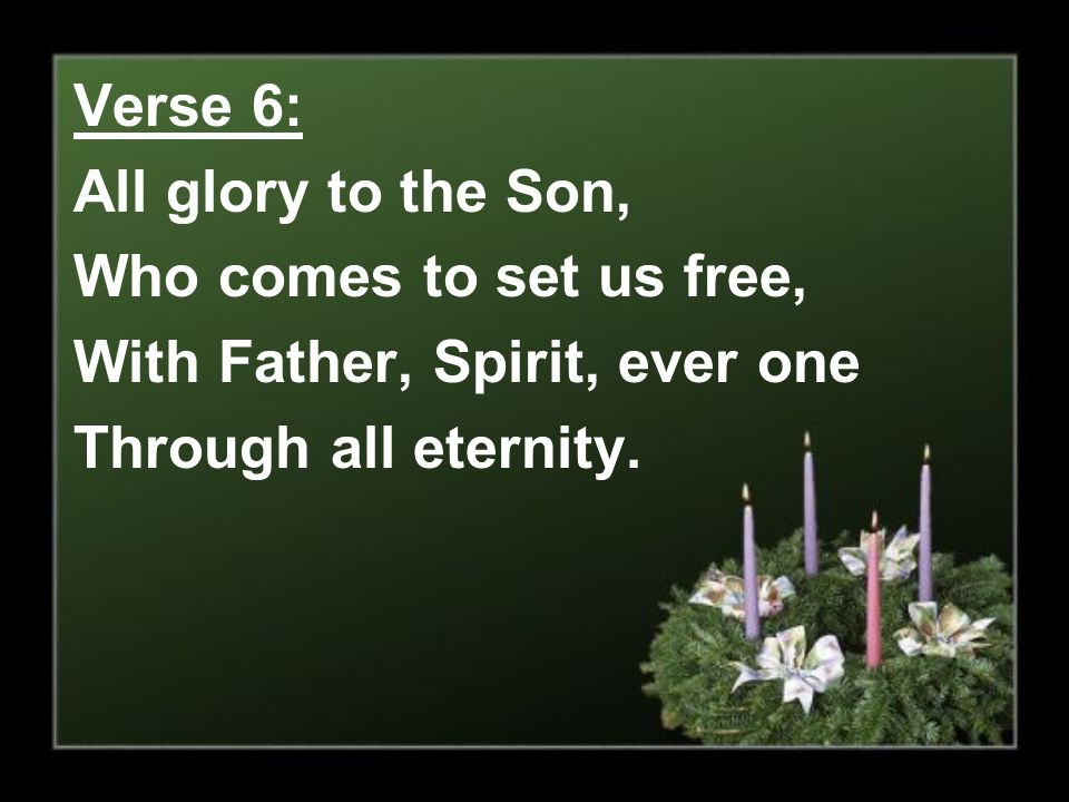Verse 6: All glory to the Son, Who comes to set us free, With Father, Spirit, ever one.
